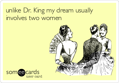 unlike Dr. King my dream usually involves two women
