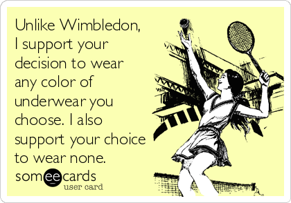 Unlike Wimbledon, I support your decision to wear any color of underwear you choose. I also support your choice to wear none.