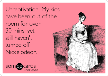 Unmotivation: My kids have been out of the room for over 30 mins, yet I still haven't turned off Nickelodeon.