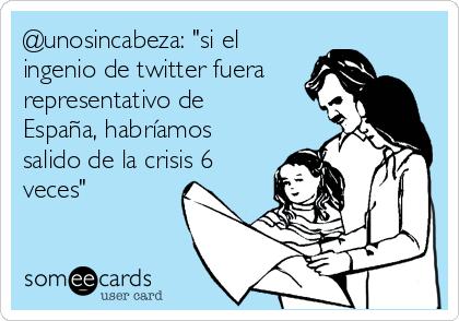 """@unosincabeza: """"si el ingenio de twitter fuera representativo de España, habríamos salido de la crisis 6 veces"""""""