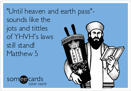 """Until heaven and earth pass""- sounds like the jots and tittles of YHVH's laws still stand! Matthew 5"