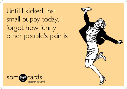 Until I kicked that small puppy today, I forgot how funny other people's pain is