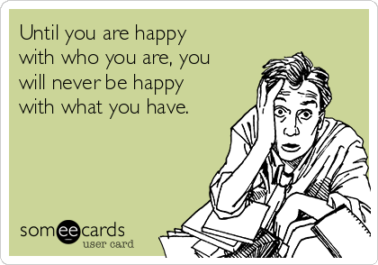 Until you are happy with who you are, you will never be happy with what you have.