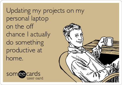 Updating my projects on my personal laptop on the off chance I actually do something productive at home.