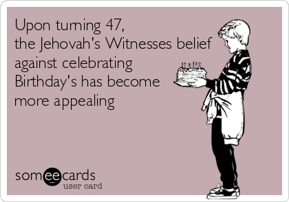 Upon turning 47,  the Jehovah's Witnesses belief against celebrating Birthday's has become  more appealing