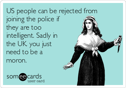 US people can be rejected from joining the police if they are too intelligent. Sadly in the UK. you just need to be a moron.