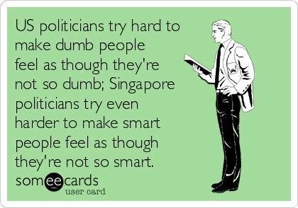 US politicians try hard to make dumb people feel as though they're not so dumb; Singapore politicians try even harder to make smart  people feel as though  they're not so smart.