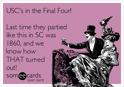 USC's in the Final Four!  Last time they partied like this in SC was 1860, and we know how THAT turned out!