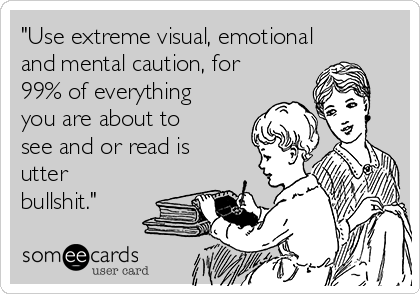 """Use extreme visual, emotional and mental caution, for 99% of everything you are about to see and or read is utter bullshit."""