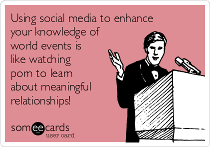 Using social media to enhance your knowledge of world events is like watching porn to learn about meaningful relationships!
