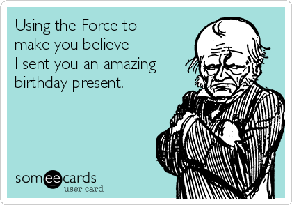 Using the Force to make you believe  I sent you an amazing birthday present.