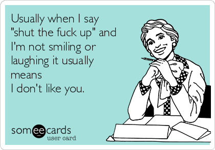 """Usually when I say """"shut the fuck up"""" and I'm not smiling or laughing it usually means  I don't like you."""
