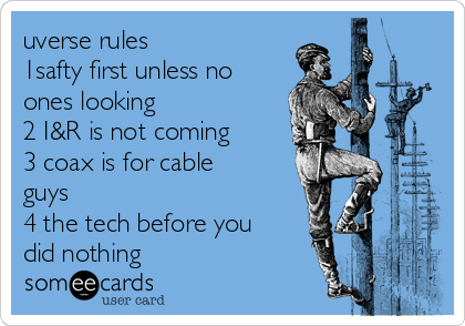 uverse rules  1safty first unless no ones looking  2 I&R is not coming 3 coax is for cable guys  4 the tech before you did nothing