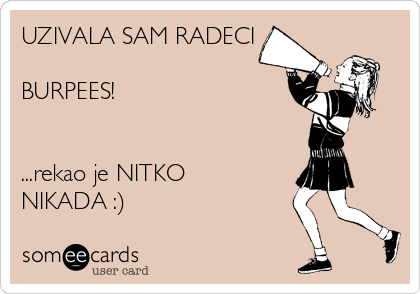 UZIVALA SAM RADECI  BURPEES!   ...rekao je NITKO NIKADA :)