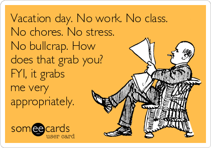 Vacation day. No work. No class. No chores. No stress. No bullcrap. How does that grab you? FYI, it grabs me very appropriately.