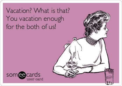 Vacation? What is that? You vacation enough for the both of us!