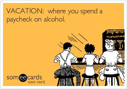 VACATION:  where you spend a paycheck on alcohol.