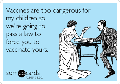 Vaccines are too dangerous for my children so we're going to pass a law to force you to vaccinate yours.