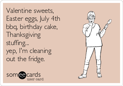 Valentine sweets, Easter eggs, July 4th bbq, birthday cake, Thanksgiving stuffing...  yep, I'm cleaning out the fridge.