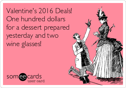 Valentine's 2016 Deals! One hundred dollars for a dessert prepared yesterday and two wine glasses!