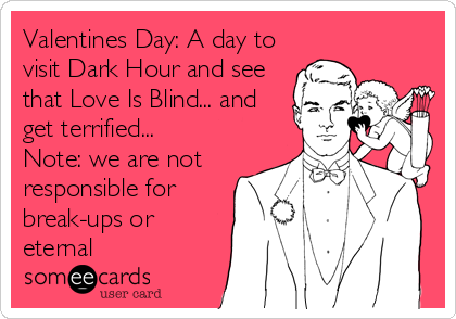 Valentines Day: A day to visit Dark Hour and see that Love Is Blind... and get terrified... Note: we are not responsible for break-ups or eternal
