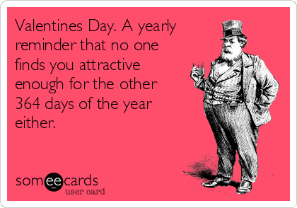 Valentines Day. A yearly  reminder that no one finds you attractive enough for the other 364 days of the year either.