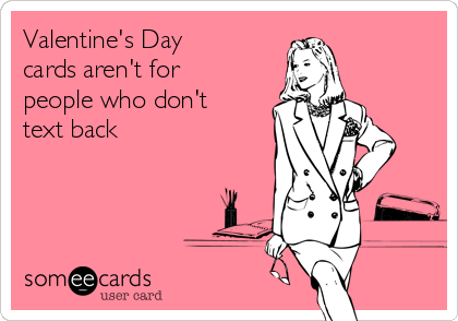 Valentine's Day cards aren't for people who don't text back
