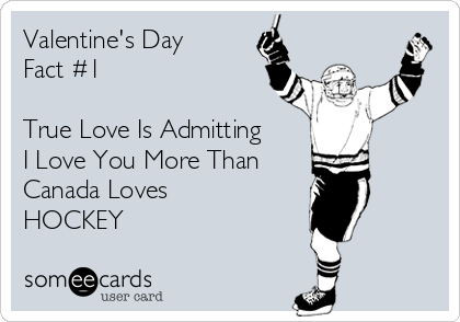 Valentine's Day  Fact #1   True Love Is Admitting  I Love You More Than Canada Loves HOCKEY