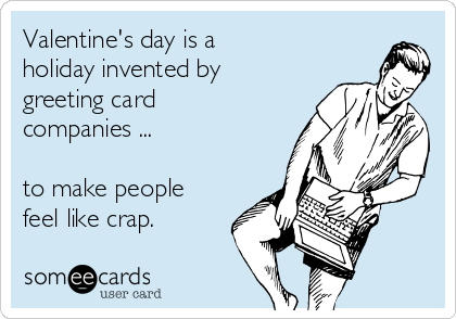 Valentine's day is a  holiday invented by greeting card companies ...  to make people feel like crap.