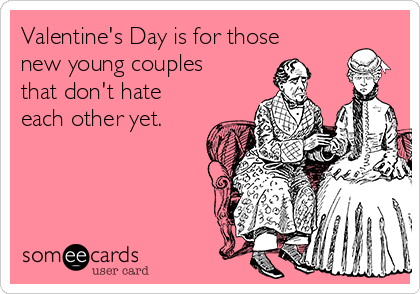 Valentine's Day is for those new young couples that don't hate each other yet.
