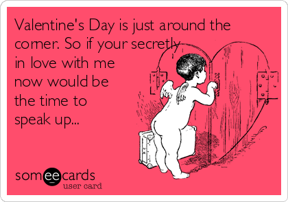 Valentine's Day is just around the corner. So if your secretly in love with me now would be the time to speak up...