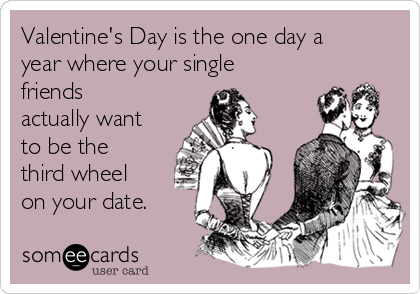 Valentine's Day is the one day a year where your single friends actually want to be the third wheel on your date.