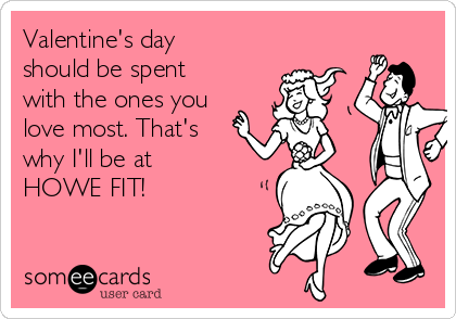 Valentine's day should be spent with the ones you love most. That's why I'll be at  HOWE FIT!