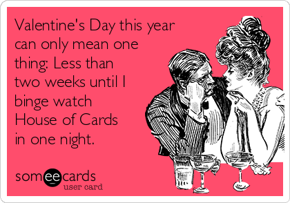 Valentine's Day this year can only mean one thing: Less than two weeks until I binge watch House of Cards in one night.