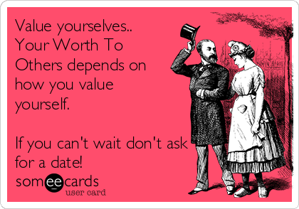 Value yourselves.. Your Worth To Others depends on how you value yourself.  If you can't wait don't ask for a date!