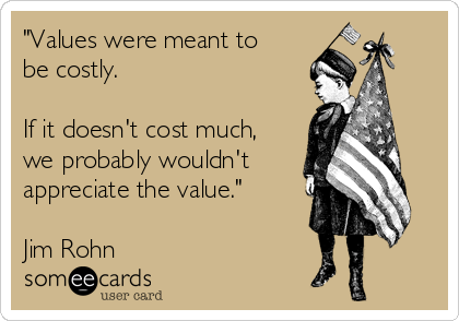 """Values were meant to be costly.   If it doesn't cost much, we probably wouldn't  appreciate the value.""   Jim Rohn"
