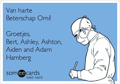 Van harte Beterschap Omi!   Groetjes, Bert, Ashley, Ashton, Aiden and Adam Hamberg