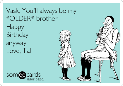 Vask Youll Always Be My Older Brother Happy Birthday Anyway