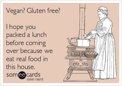Vegan? Gluten free?  I hope you packed a lunch before coming over because we eat real food in this house.