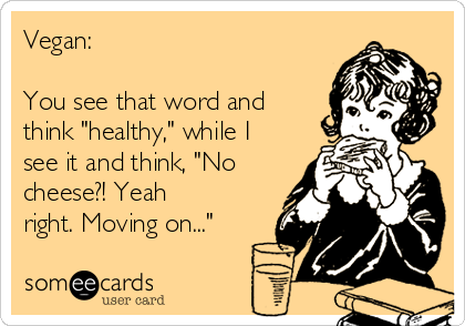 """Vegan:   You see that word and think """"healthy,"""" while I see it and think, """"No cheese?! Yeah right. Moving on..."""""""