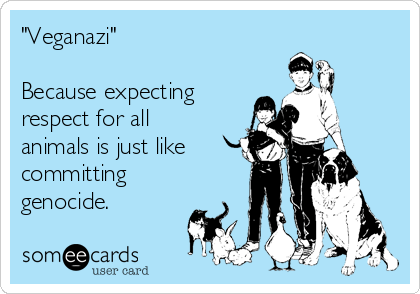 """""""Veganazi""""  Because expecting respect for all animals is just like committing genocide."""
