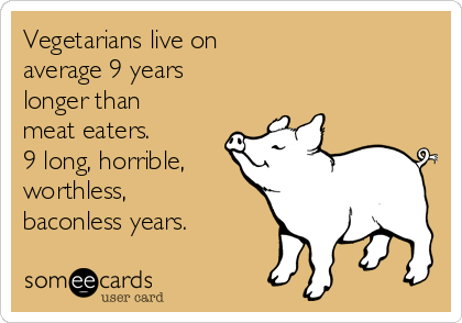 Vegetarians live on  average 9 years  longer than meat eaters.  9 long, horrible, worthless, baconless years.