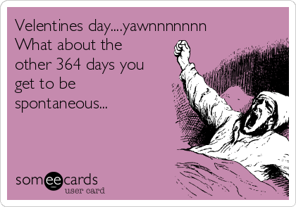 Velentines day....yawnnnnnnn What about the other 364 days you get to be spontaneous...