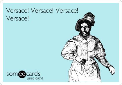 Versace! Versace! Versace! Versace!