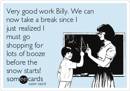 Very good work Billy. We can now take a break since I just realized I must go shopping for lots of booze before the snow starts!