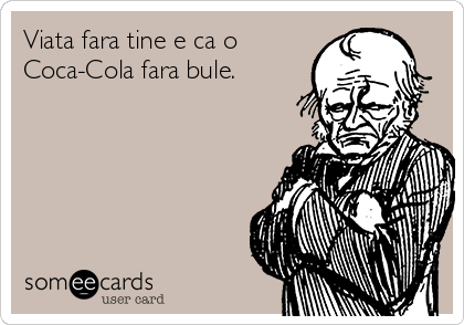 Viata fara tine e ca o Coca-Cola fara bule.