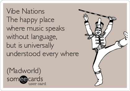 Vibe Nations               The happy place where music speaks without language,   but is universally   understood every where  (Madworld)