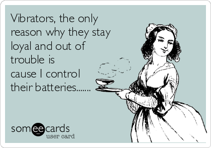 Vibrators, the only reason why they stay loyal and out of trouble is cause I control their batteries.......