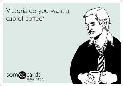 Victoria do you want a cup of coffee?