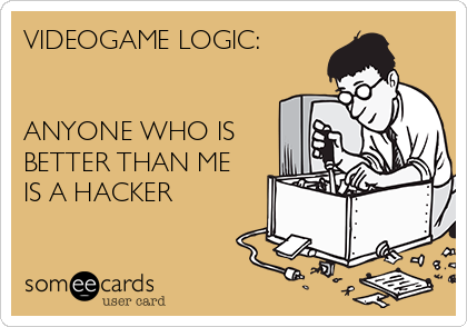 VIDEOGAME LOGIC:   ANYONE WHO IS BETTER THAN ME IS A HACKER